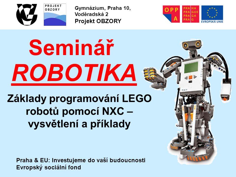 Praha & EU: Investujeme do vaší budoucnosti Evropský sociální fond Gymnázium, Praha 10, Voděradská 2 Projekt OBZORY Seminář ROBOTIKA Základy programování LEGO robotů pomocí NXC – vysvětlení a příklady