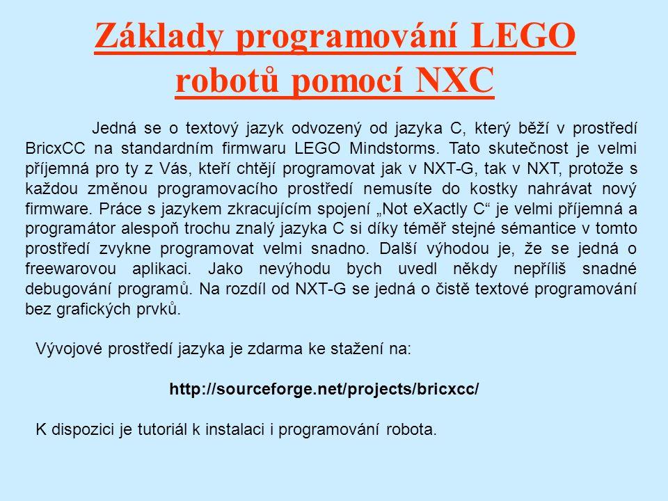 Základy programování LEGO robotů pomocí NXC Jedná se o textový jazyk odvozený od jazyka C, který běží v prostředí BricxCC na standardním firmwaru LEGO