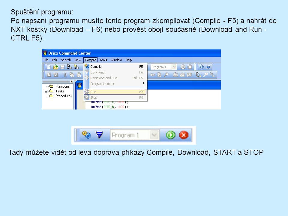 Spuštění programu: Po napsání programu musíte tento program zkompilovat (Compile - F5) a nahrát do NXT kostky (Download – F6) nebo provést obojí současně (Download and Run - CTRL F5).