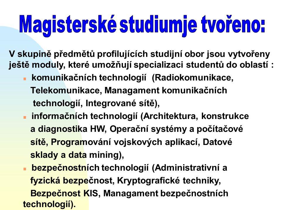 V skupině předmětů profilujících studijní obor jsou vytvořeny ještě moduly, které umožňují specializaci studentů do oblastí : n komunikačních technologií (Radiokomunikace, Telekomunikace, Managament komunikačních technologií, Integrované sítě), n informačních technologií (Architektura, konstrukce a diagnostika HW, Operační systémy a počítačové sítě, Programování vojskových aplikací, Datové sklady a data mining), n bezpečnostních technologií (Administrativní a fyzická bezpečnost, Kryptografické techniky, Bezpečnost KIS, Managament bezpečnostních technologií).