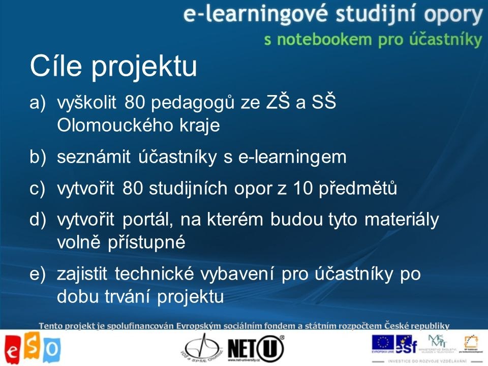 Cíle projektu a)vyškolit 80 pedagogů ze ZŠ a SŠ Olomouckého kraje b)seznámit účastníky s e-learningem c)vytvořit 80 studijních opor z 10 předmětů d)vytvořit portál, na kterém budou tyto materiály volně přístupné e)zajistit technické vybavení pro účastníky po dobu trvání projektu