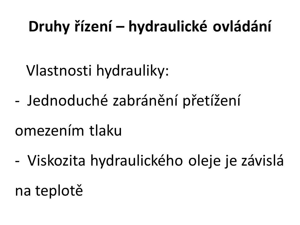 Druhy řízení – hydraulické ovládání Vlastnosti hydrauliky: - Jednoduché zabránění přetížení omezením tlaku - Viskozita hydraulického oleje je závislá na teplotě