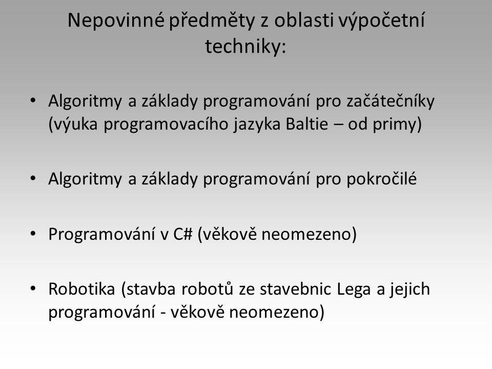Nepovinné předměty z oblasti výpočetní techniky: Algoritmy a základy programování pro začátečníky (výuka programovacího jazyka Baltie – od primy) Algoritmy a základy programování pro pokročilé Programování v C# (věkově neomezeno) Robotika (stavba robotů ze stavebnic Lega a jejich programování - věkově neomezeno)