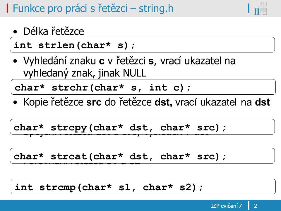Funkce pro práci s řetězci – string.h Délka řetězce Vyhledání znaku c v řetězci s, vrací ukazatel na vyhledaný znak, jinak NULL Kopie řetězce src do řetězce dst, vrací ukazatel na dst Spojení řetězců dst a src, výsledek v dst Porovnání řetězců s1 a s2 IZP cvičení 72 char* strchr(char* s, int c); char* strcpy(char* dst, char* src); char* strcat(char* dst, char* src); int strcmp(char* s1, char* s2); int strlen(char* s);