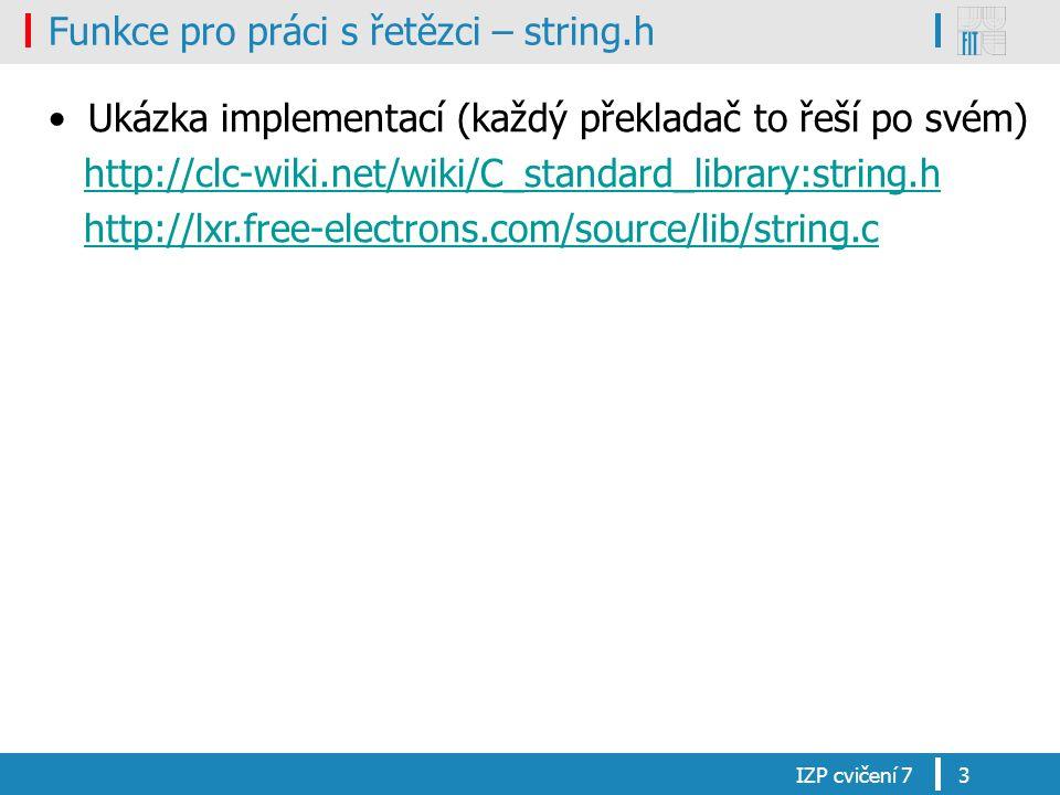 Funkce pro práci s řetězci – string.h Ukázka implementací (každý překladač to řeší po svém) http://clc-wiki.net/wiki/C_standard_library:string.h http://lxr.free-electrons.com/source/lib/string.c IZP cvičení 73