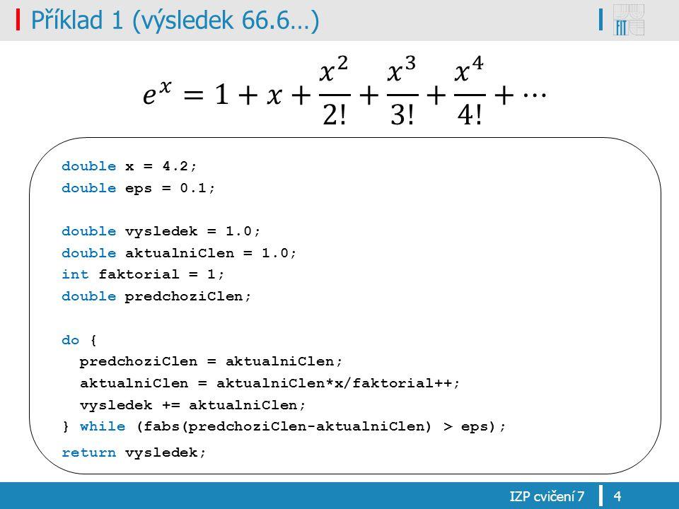 Příklad 1 (výsledek 66.6…) IZP cvičení 74 double x = 4.2; double eps = 0.1; double vysledek = 1.0; double aktualniClen = 1.0; int faktorial = 1; double predchoziClen; do { predchoziClen = aktualniClen; aktualniClen = aktualniClen*x/faktorial++; vysledek += aktualniClen; } while (fabs(predchoziClen-aktualniClen) > eps); return vysledek;