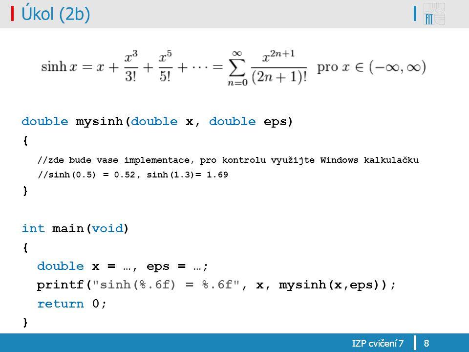 Úkol (2b) double mysinh(double x, double eps) { //zde bude vase implementace, pro kontrolu využijte Windows kalkulačku //sinh(0.5) = 0.52, sinh(1.3)= 1.69 } int main(void) { double x = …, eps = …; printf( sinh(%.6f) = %.6f , x, mysinh(x,eps)); return 0; } IZP cvičení 78