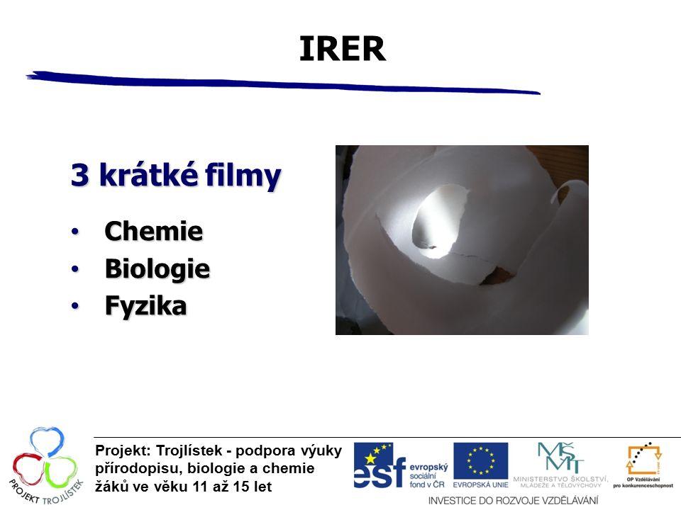 IRER Projekt: Trojlístek - podpora výuky přírodopisu, biologie a chemie žáků ve věku 11 až 15 let 3 krátké filmy Chemie Chemie Biologie Biologie Fyzika Fyzika