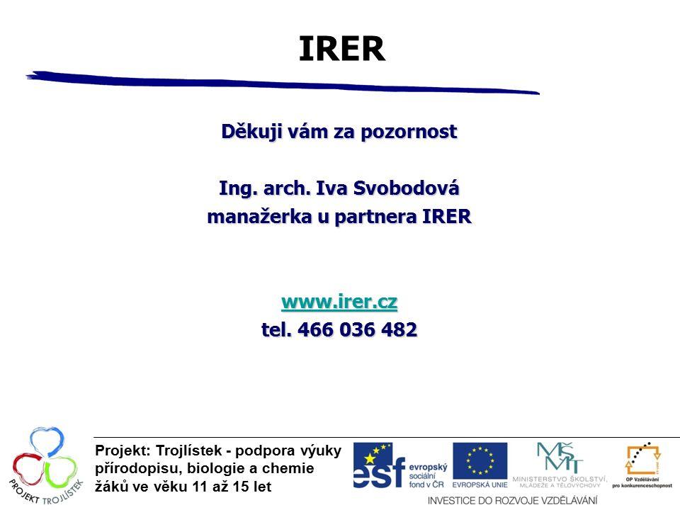 IRER Projekt: Trojlístek - podpora výuky přírodopisu, biologie a chemie žáků ve věku 11 až 15 let Děkuji vám za pozornost Ing. arch. Iva Svobodová man