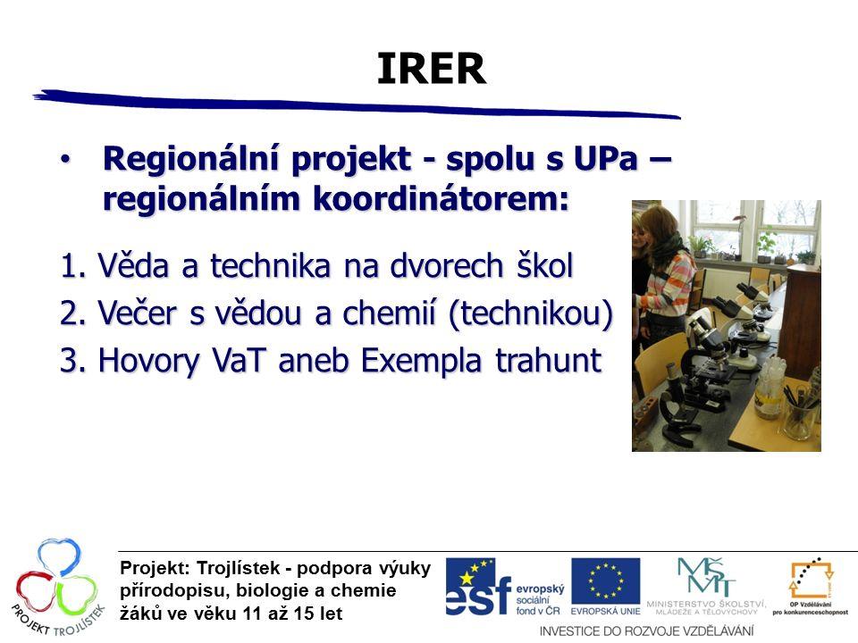 IRER Projekt: Trojlístek - podpora výuky přírodopisu, biologie a chemie žáků ve věku 11 až 15 let Regionální projekt - spolu s UPa – regionálním koord
