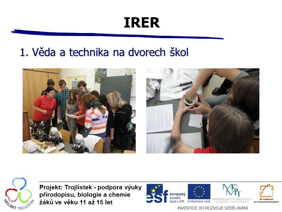 IRER Projekt: Trojlístek - podpora výuky přírodopisu, biologie a chemie žáků ve věku 11 až 15 let 1. Věda a technika na dvorech škol
