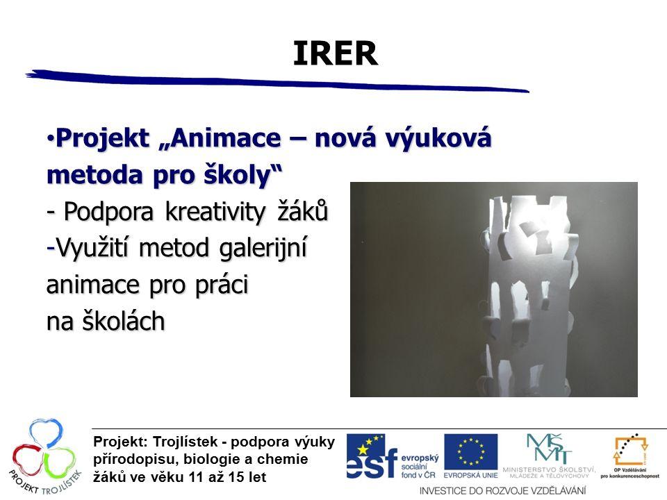 """IRER Projekt: Trojlístek - podpora výuky přírodopisu, biologie a chemie žáků ve věku 11 až 15 let Projekt """"Animace – nová výuková Projekt """"Animace – nová výuková metoda pro školy - Podpora kreativity žáků -Využití metod galerijní animace pro práci na školách"""
