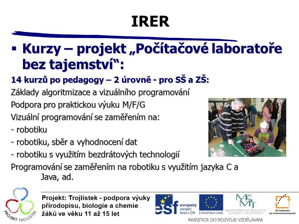 """IRER Projekt: Trojlístek - podpora výuky přírodopisu, biologie a chemie žáků ve věku 11 až 15 let  Kurzy – projekt """"Počítačové laboratoře bez tajemství : 14 kurzů po pedagogy – 2 úrovně - pro SŠ a ZŠ: Základy algoritmizace a vizuálního programování Podpora pro praktickou výuku M/F/G Vizuální programování se zaměřením na: - robotiku - robotiku, sběr a vyhodnocení dat - robotiku s využitím bezdrátových technologií Programování se zaměřením na robotiku s využitím jazyka C a Java, ad."""