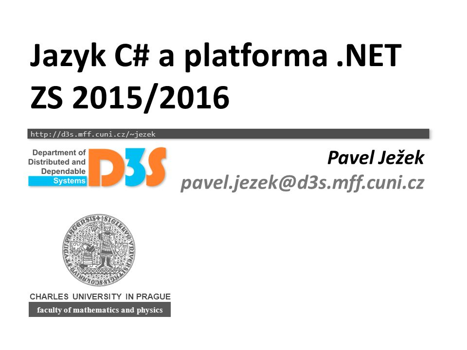 """Mé předměty o.NET a C# NPRG035 ZS 2/2 Zk/Z Jazyk C# a platforma.NET Základy jazyka, knihoven a běhového prostředí (pro kvalitní OOP), SW inženýrství NPRG038 LS 2/2 Zk/Z Programování pro.NET I Pokročilé možnosti jazyka a knihoven potřebné pro """"moderní programování: delegáti, vlákna, síťování, Reflection, generování kódu, Remoting, LINQ to Objects NPRG057 LS 2/0 Zk Programování pro.NET II """"interface s okolím : bezpečnost (.NET Security), interoperabilita s C++, unsafe kód, Python, hostování CLR v C++, WCF, databáze, ?WF."""