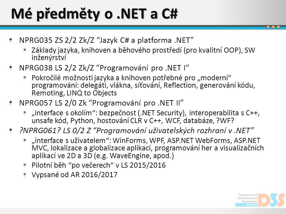 """Mé předměty o.NET a C# NPRG035 ZS 2/2 Zk/Z Jazyk C# a platforma.NET Základy jazyka, knihoven a běhového prostředí (pro kvalitní OOP), SW inženýrství NPRG038 LS 2/2 Zk/Z Programování pro.NET I Pokročilé možnosti jazyka a knihoven potřebné pro """"moderní programování: delegáti, vlákna, síťování, Reflection, generování kódu, Remoting, LINQ to Objects NPRG057 LS 2/0 Zk Programování pro.NET II """"interface s okolím : bezpečnost (.NET Security), interoperabilita s C++, unsafe kód, Python, hostování CLR v C++, WCF, databáze, WF."""