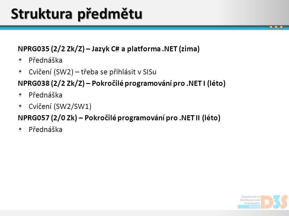 Struktura předmětu NPRG035 (2/2 Zk/Z) – Jazyk C# a platforma.NET (zima) Přednáška Cvičení (SW2) – třeba se přihlásit v SISu NPRG038 (2/2 Zk/Z) – Pokročilé programování pro.NET I (léto) Přednáška Cvičení (SW2/SW1) NPRG057 (2/0 Zk) – Pokročilé programování pro.NET II (léto) Přednáška