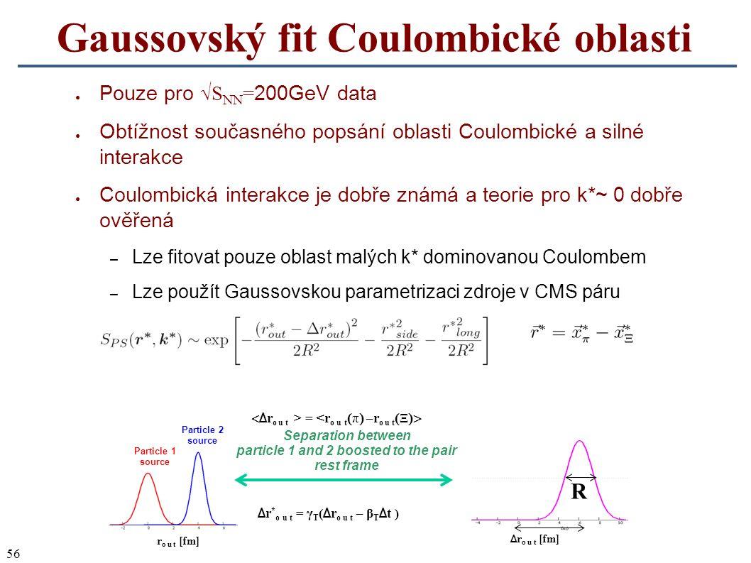 56 Gaussovský fit Coulombické oblasti ● Pouze pro √S NN = 200GeV data ● Obtížnost současného popsání oblasti Coulombické a silné interakce ● Coulombická interakce je dobře známá a teorie pro k*~ 0 dobře ověřená – Lze fitovat pouze oblast malých k* dominovanou Coulombem – Lze použít Gaussovskou parametrizaci zdroje v CMS páru Particle 1 source Particle 2 source Δ r * o u t = γ T ( Δ r o u t – β T Δ t ) r  (r T  t Separation between particle 1 and 2 boosted to the pair rest frame r o u t [fm] Δ r o u t [fm] R  Δ r o u t > = < r o u t  π  –r o u t  Ξ  