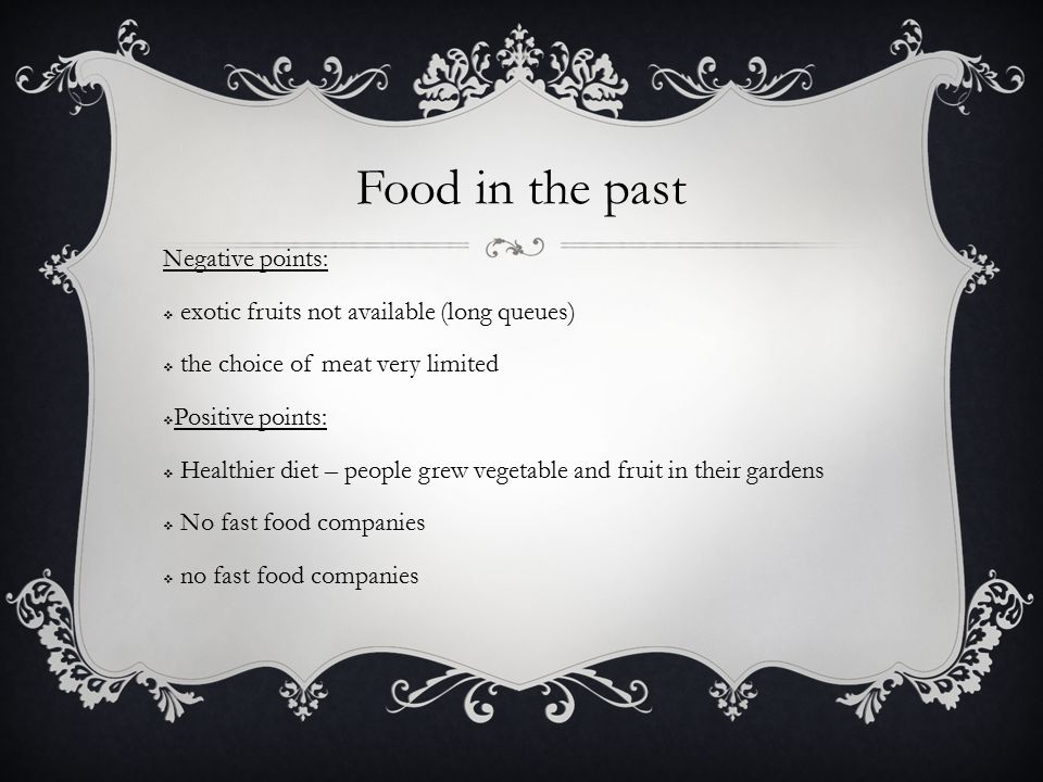 Food in the past Negative points:  exotic fruits not available (long queues)  the choice of meat very limited  Positive points:  Healthier diet – people grew vegetable and fruit in their gardens  No fast food companies  no fast food companies