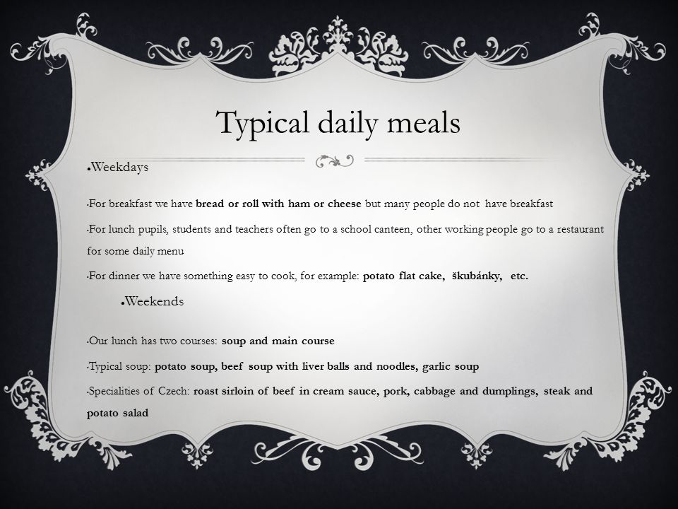 Typical daily meals ● Weekdays For breakfast we have bread or roll with ham or cheese but many people do not have breakfast For lunch pupils, students and teachers often go to a school canteen, other working people go to a restaurant for some daily menu For dinner we have something easy to cook, for example: potato flat cake, škubánky, etc.