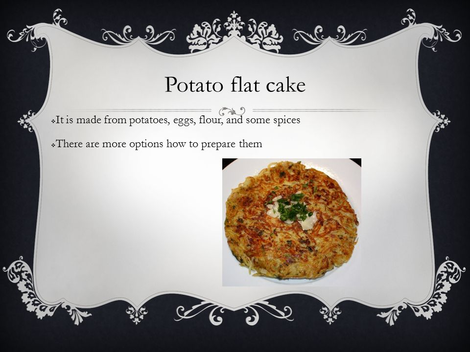 Potato flat cake  It is made from potatoes, eggs, flour, and some spices  There are more options how to prepare them