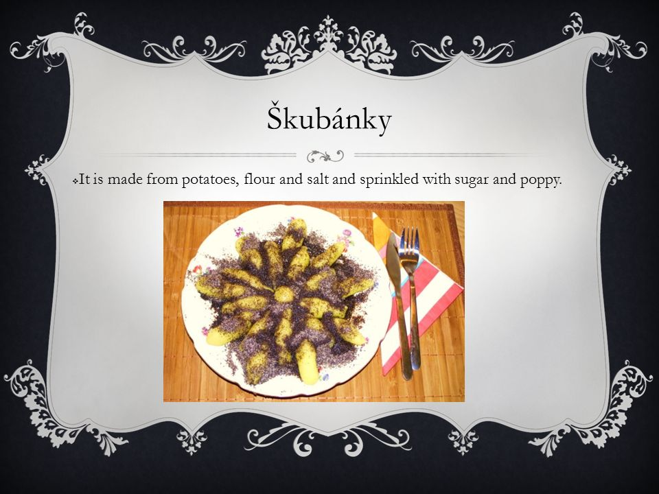 Škubánky  It is made from potatoes, flour and salt and sprinkled with sugar and poppy.