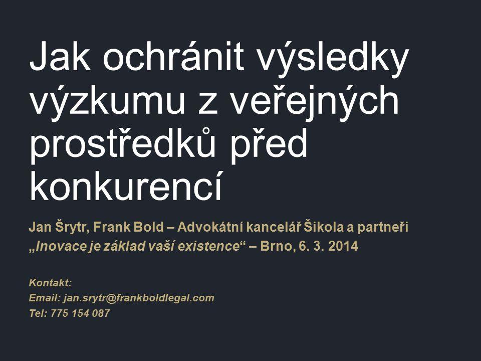 """Jak ochránit výsledky výzkumu z veřejných prostředků před konkurencí Jan Šrytr, Frank Bold – Advokátní kancelář Šikola a partneři """"Inovace je základ vaší existence – Brno, 6."""
