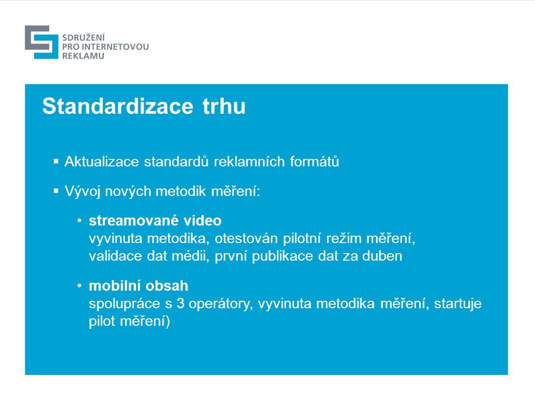 Výhled  Aktualizace standardů reklamních formátů  Vývoj nových metodik měření: streamované video vyvinuta metodika, otestován pilotní režim měření, validace dat médii, první publikace dat za duben mobilní obsah spolupráce s 3 operátory, vyvinuta metodika měření, startuje pilot měření) Standardizace trhu
