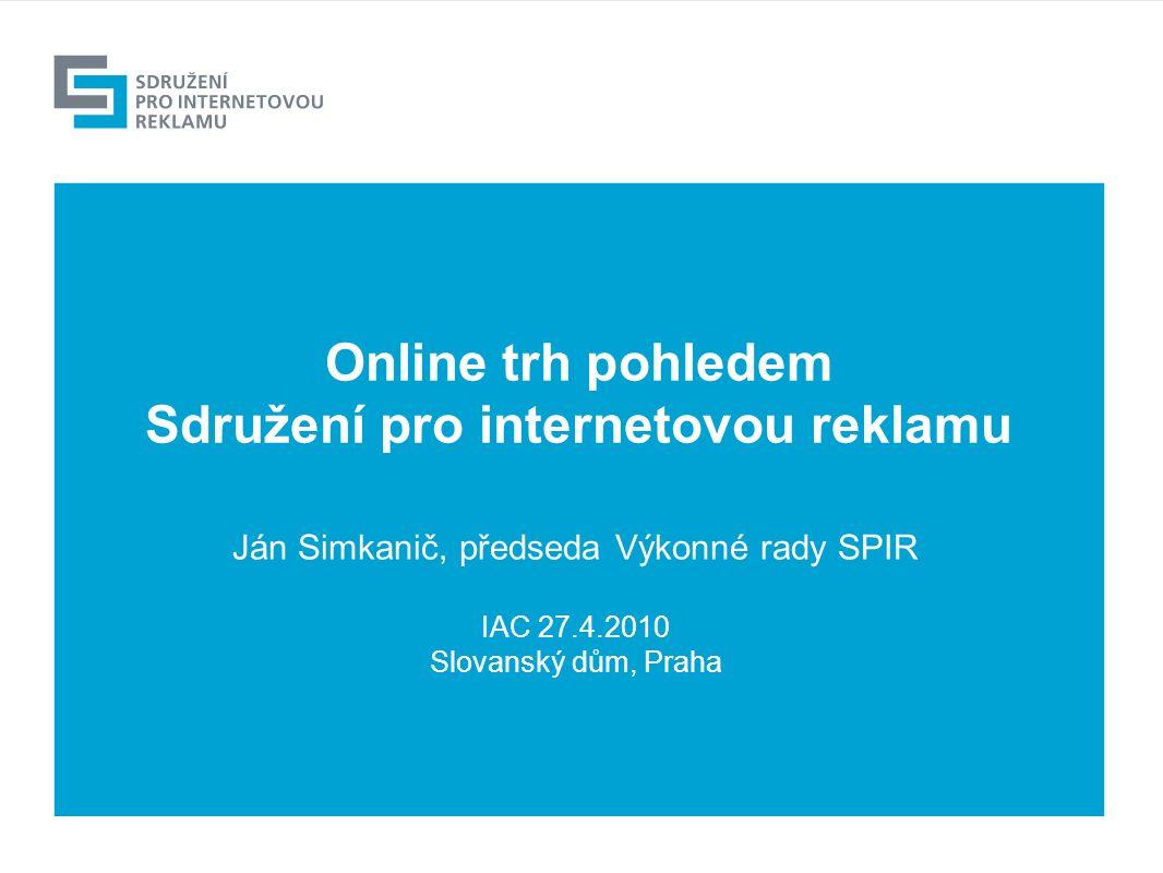 Online trh pohledem Sdružení pro internetovou reklamu Ján Simkanič, předseda Výkonné rady SPIR IAC 27.4.2010 Slovanský dům, Praha