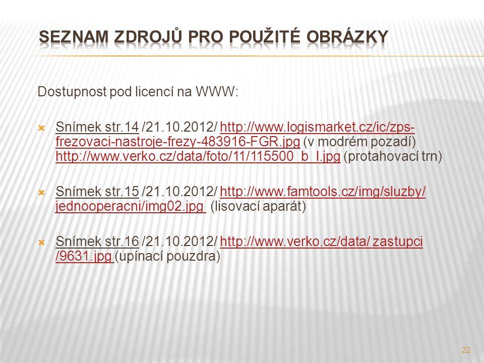 Dostupnost pod licencí na WWW:  Snímek str.14 /21.10.2012/ http://www.logismarket.cz/ic/zps- frezovaci-nastroje-frezy-483916-FGR.jpg (v modrém pozadí) http://www.verko.cz/data/foto/11/115500_b_l.jpg (protahovací trn)http://www.logismarket.cz/ic/zps- frezovaci-nastroje-frezy-483916-FGR.jpg http://www.verko.cz/data/foto/11/115500_b_l.jpg  Snímek str.15 /21.10.2012/ http://www.famtools.cz/img/sluzby/ jednooperacni/img02.jpg (lisovací aparát)http://www.famtools.cz/img/sluzby/ jednooperacni/img02.jpg  Snímek str.16 /21.10.2012/ http://www.verko.cz/data/ zastupci /9631.jpg (upínací pouzdra)http://www.verko.cz/data/ zastupci /9631.jpg 22