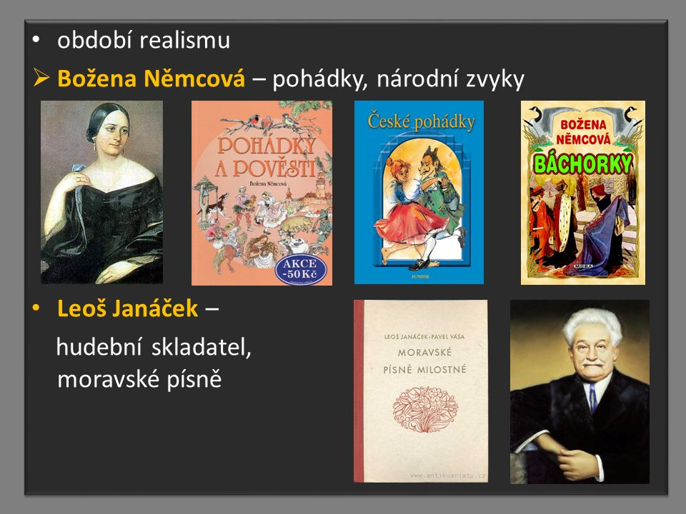 období realismu  Božena Němcová – pohádky, národní zvyky Leoš Janáček – hudební skladatel, moravské písně období realismu  Božena Němcová – pohádky, národní zvyky Leoš Janáček – hudební skladatel, moravské písně