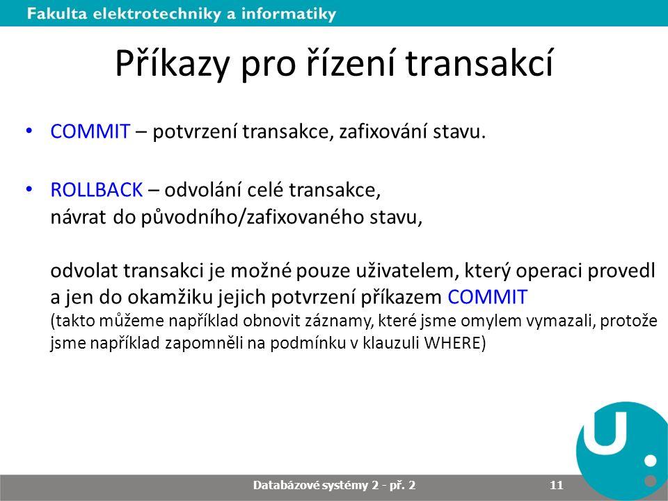 Příkazy pro řízení transakcí COMMIT – potvrzení transakce, zafixování stavu. ROLLBACK – odvolání celé transakce, návrat do původního/zafixovaného stav