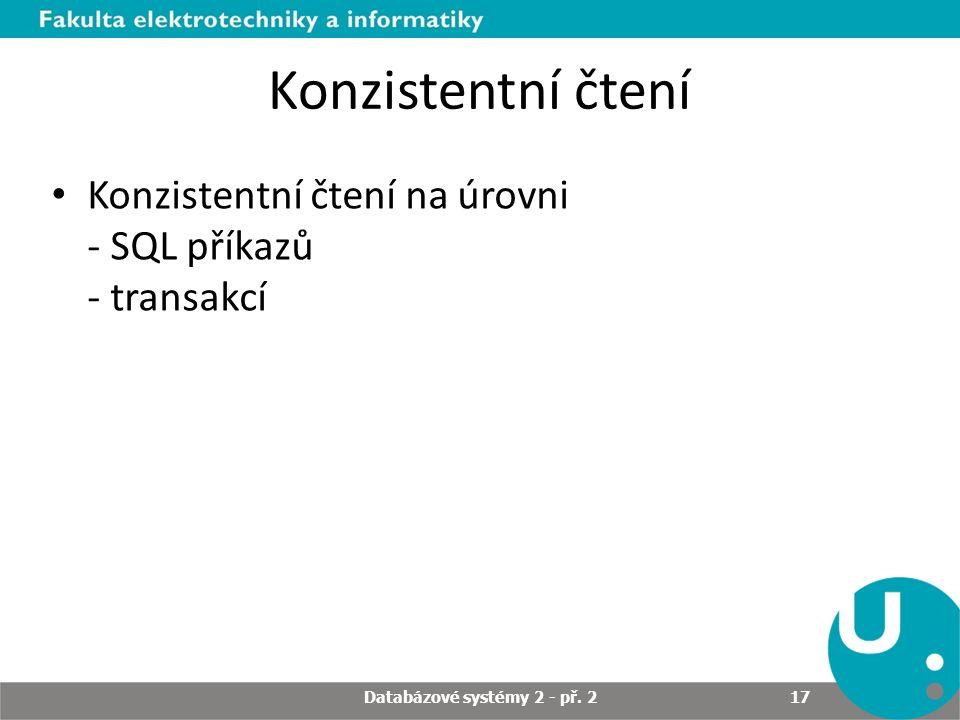 Konzistentní čtení Konzistentní čtení na úrovni - SQL příkazů - transakcí Databázové systémy 2 - př. 2 17