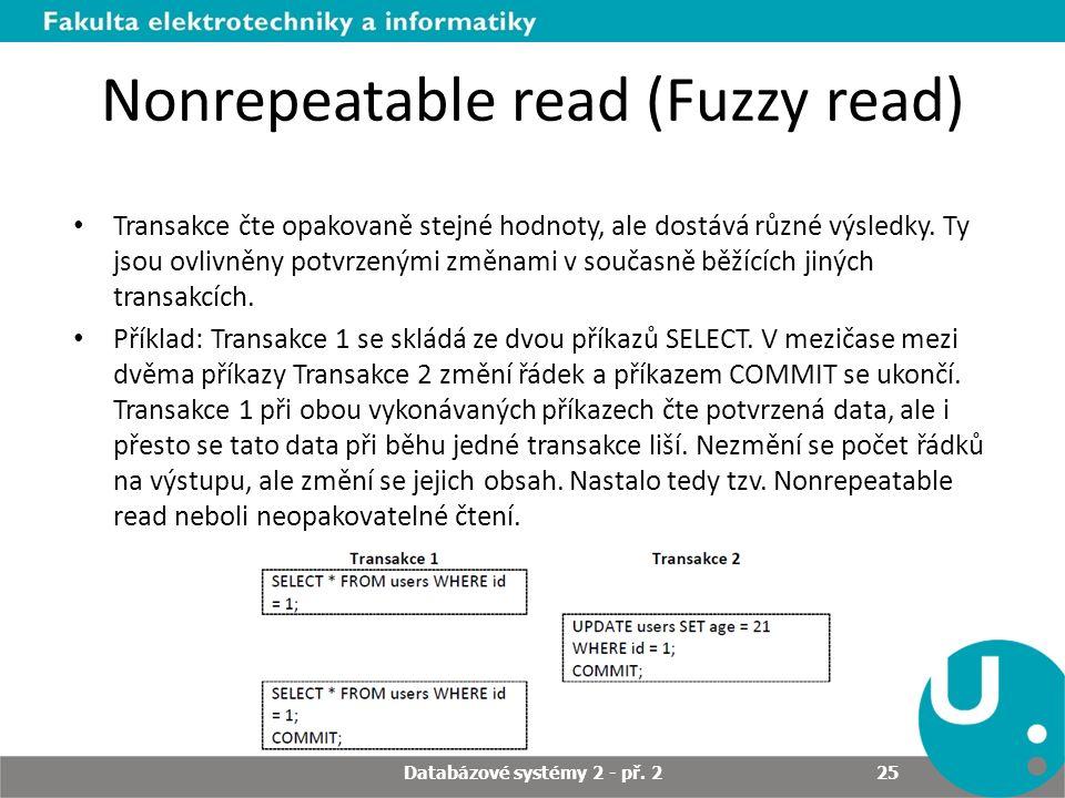 Nonrepeatable read (Fuzzy read) Transakce čte opakovaně stejné hodnoty, ale dostává různé výsledky. Ty jsou ovlivněny potvrzenými změnami v současně b
