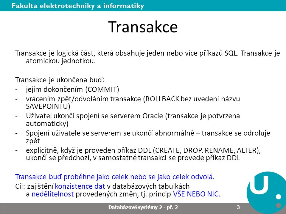 Transakce Transakce je logická část, která obsahuje jeden nebo více příkazů SQL. Transakce je atomickou jednotkou. Transakce je ukončena buď: -jejím d