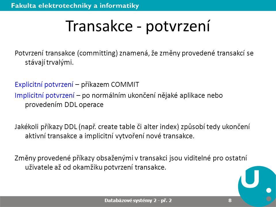 Transakce - potvrzení Potvrzení transakce (committing) znamená, že změny provedené transakcí se stávají trvalými. Explicitní potvrzení – příkazem COMM