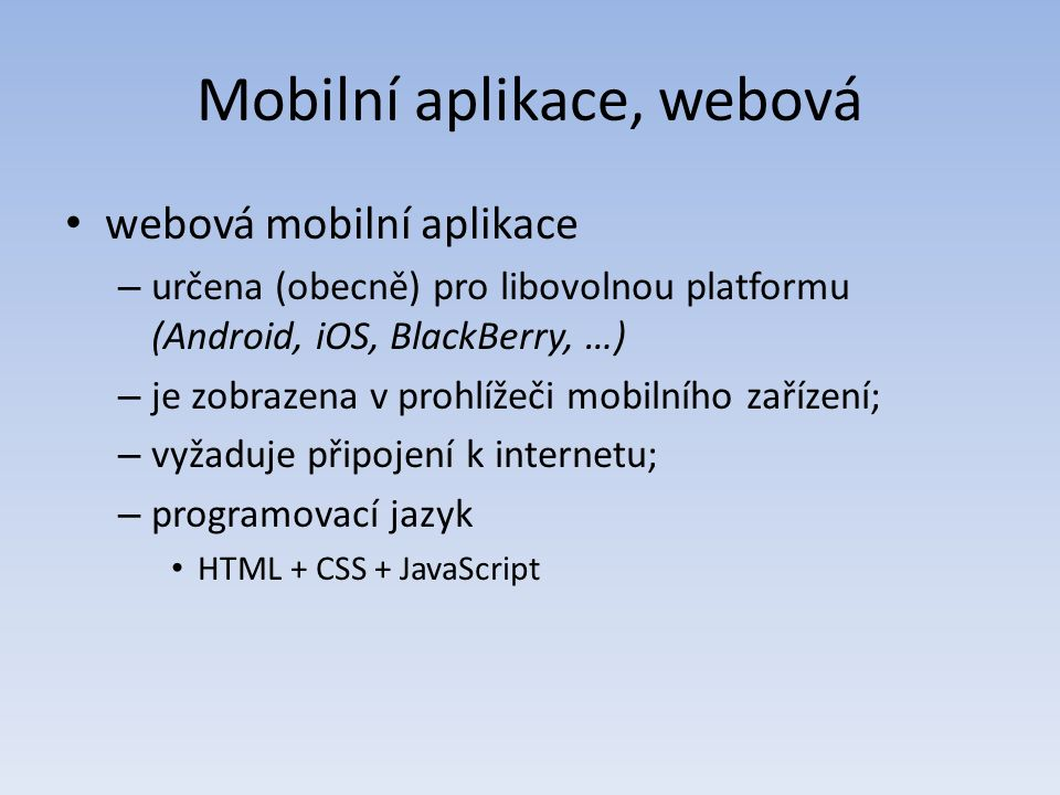 Mobilní aplikace, webová webová mobilní aplikace – určena (obecně) pro libovolnou platformu (Android, iOS, BlackBerry, …) – je zobrazena v prohlížeči mobilního zařízení; – vyžaduje připojení k internetu; – programovací jazyk HTML + CSS + JavaScript