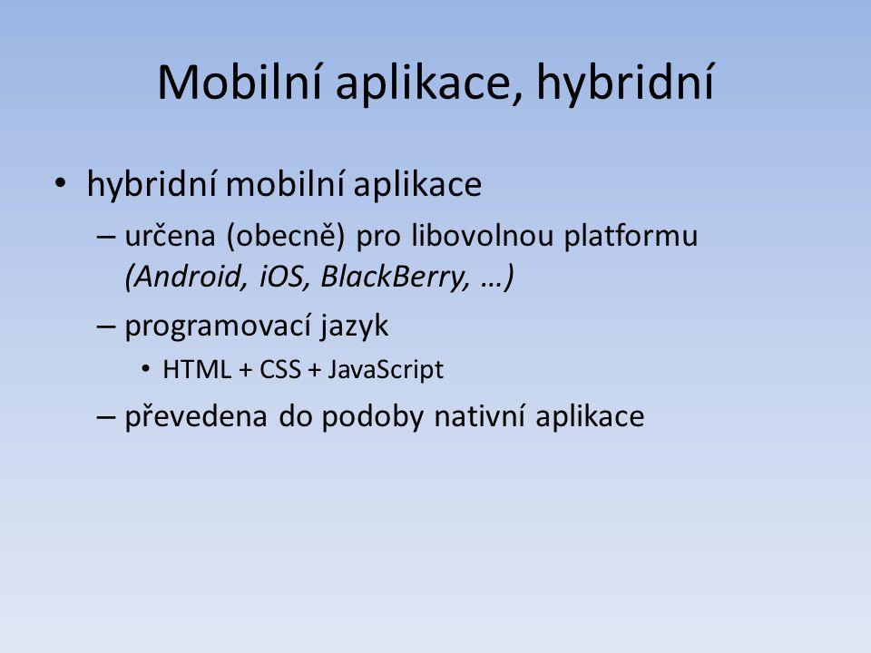 Mobilní aplikace, hybridní hybridní mobilní aplikace – určena (obecně) pro libovolnou platformu (Android, iOS, BlackBerry, …) – programovací jazyk HTML + CSS + JavaScript – převedena do podoby nativní aplikace