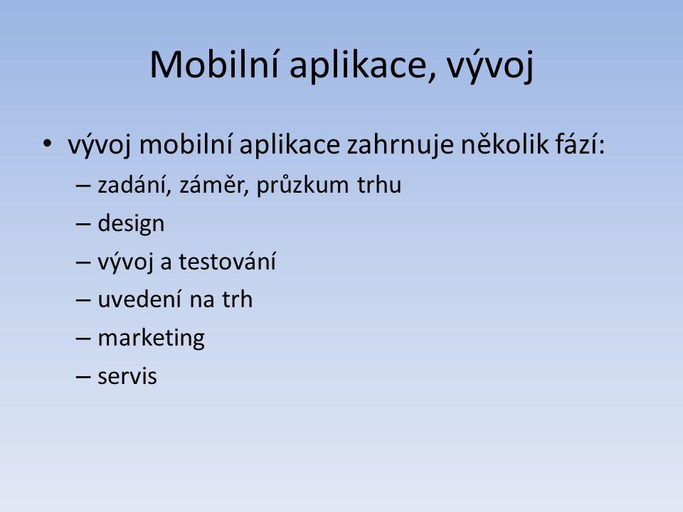 Mobilní aplikace, vývoj vývoj mobilní aplikace zahrnuje několik fází: – zadání, záměr, průzkum trhu – design – vývoj a testování – uvedení na trh – marketing – servis