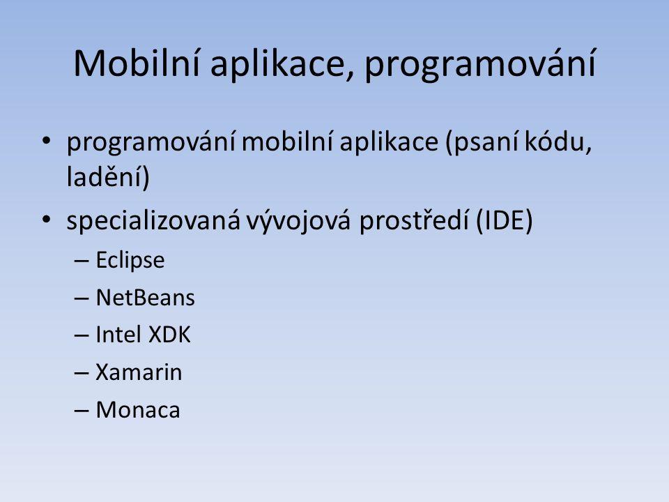 Mobilní aplikace, programování programování mobilní aplikace (psaní kódu, ladění) specializovaná vývojová prostředí (IDE) – Eclipse – NetBeans – Intel XDK – Xamarin – Monaca