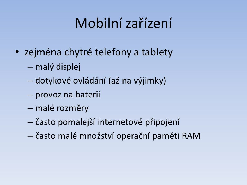 Mobilní zařízení zejména chytré telefony a tablety – malý displej – dotykové ovládání (až na výjimky) – provoz na baterii – malé rozměry – často pomalejší internetové připojení – často malé množství operační paměti RAM