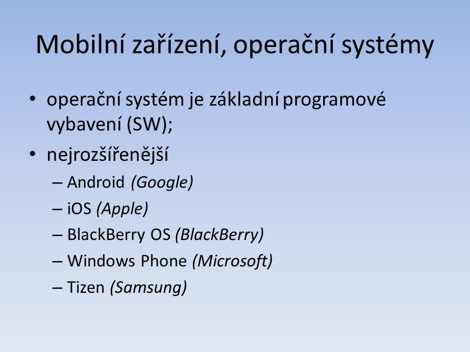Mobilní zařízení, operační systémy operační systém je základní programové vybavení (SW); nejrozšířenější – Android (Google) – iOS (Apple) – BlackBerry OS (BlackBerry) – Windows Phone (Microsoft) – Tizen (Samsung)