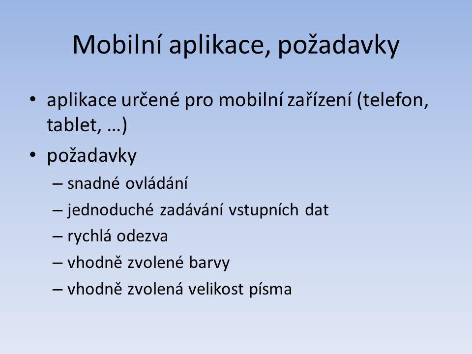 Mobilní aplikace, požadavky aplikace určené pro mobilní zařízení (telefon, tablet, …) požadavky – snadné ovládání – jednoduché zadávání vstupních dat – rychlá odezva – vhodně zvolené barvy – vhodně zvolená velikost písma