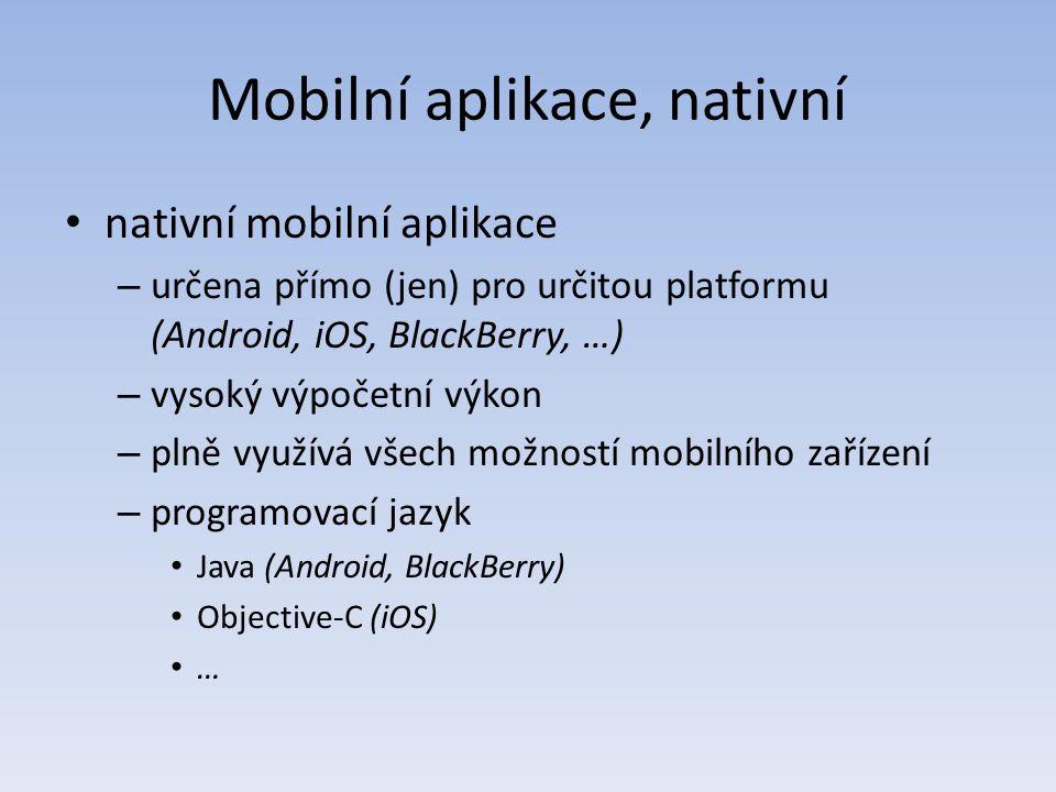 Mobilní aplikace, nativní nativní mobilní aplikace – určena přímo (jen) pro určitou platformu (Android, iOS, BlackBerry, …) – vysoký výpočetní výkon – plně využívá všech možností mobilního zařízení – programovací jazyk Java (Android, BlackBerry) Objective-C (iOS) …