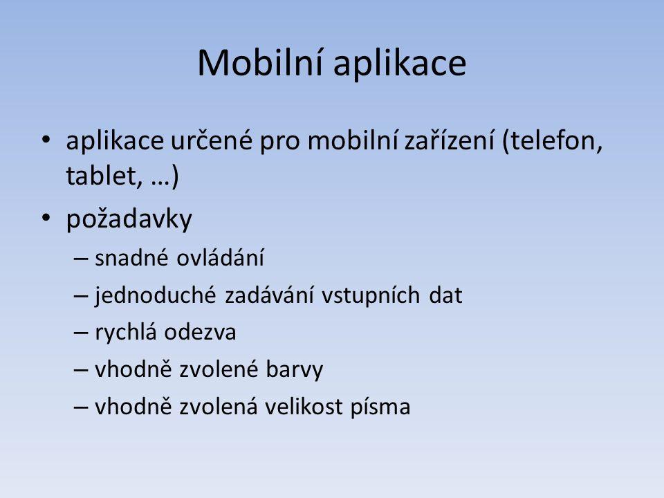 Mobilní aplikace aplikace určené pro mobilní zařízení (telefon, tablet, …) požadavky – snadné ovládání – jednoduché zadávání vstupních dat – rychlá odezva – vhodně zvolené barvy – vhodně zvolená velikost písma