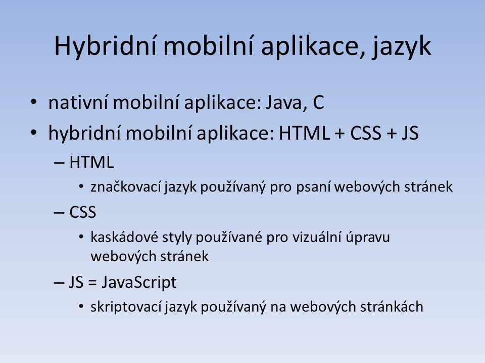 Hybridní mobilní aplikace, jazyk nativní mobilní aplikace: Java, C hybridní mobilní aplikace: HTML + CSS + JS – HTML značkovací jazyk používaný pro psaní webových stránek – CSS kaskádové styly používané pro vizuální úpravu webových stránek – JS = JavaScript skriptovací jazyk používaný na webových stránkách