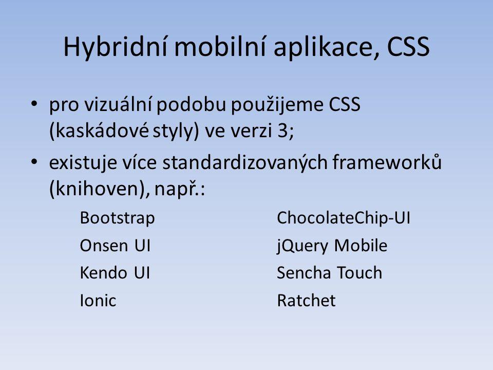 Hybridní mobilní aplikace, CSS pro vizuální podobu použijeme CSS (kaskádové styly) ve verzi 3; existuje více standardizovaných frameworků (knihoven), např.: BootstrapChocolateChip-UI Onsen UIjQuery Mobile Kendo UISencha Touch IonicRatchet