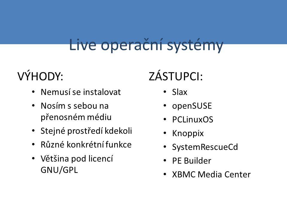 Live operační systémy VÝHODY: Nemusí se instalovat Nosím s sebou na přenosném médiu Stejné prostředí kdekoli Různé konkrétní funkce Většina pod licencí GNU/GPL ZÁSTUPCI: Slax openSUSE PCLinuxOS Knoppix SystemRescueCd PE Builder XBMC Media Center