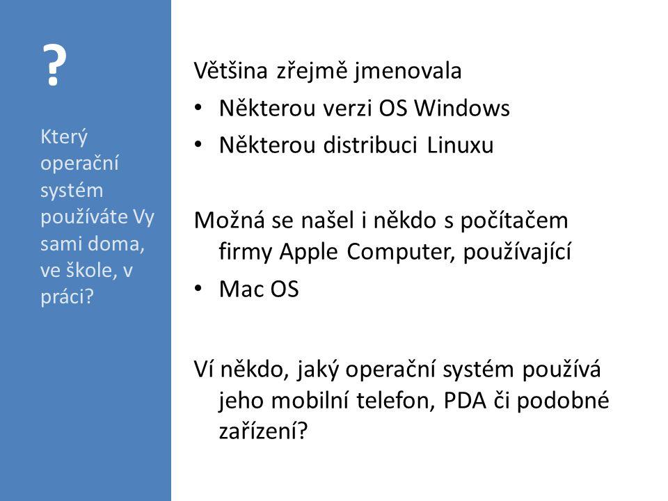 Většina zřejmě jmenovala Některou verzi OS Windows Některou distribuci Linuxu Možná se našel i někdo s počítačem firmy Apple Computer, používající Mac OS Ví někdo, jaký operační systém používá jeho mobilní telefon, PDA či podobné zařízení.