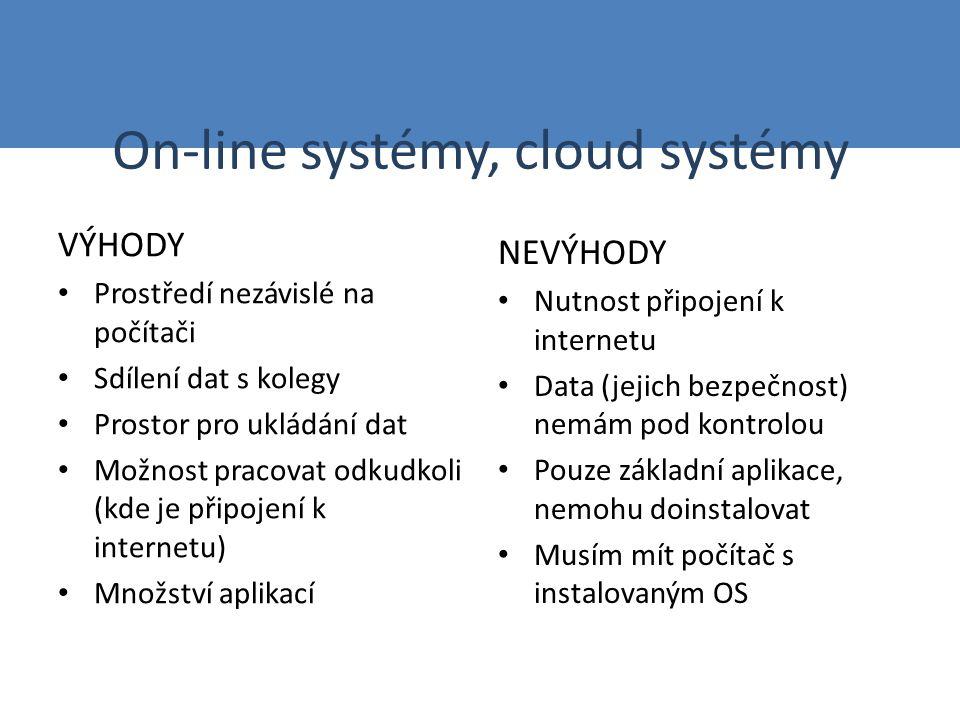 On-line systémy, cloud systémy VÝHODY Prostředí nezávislé na počítači Sdílení dat s kolegy Prostor pro ukládání dat Možnost pracovat odkudkoli (kde je připojení k internetu) Množství aplikací NEVÝHODY Nutnost připojení k internetu Data (jejich bezpečnost) nemám pod kontrolou Pouze základní aplikace, nemohu doinstalovat Musím mít počítač s instalovaným OS