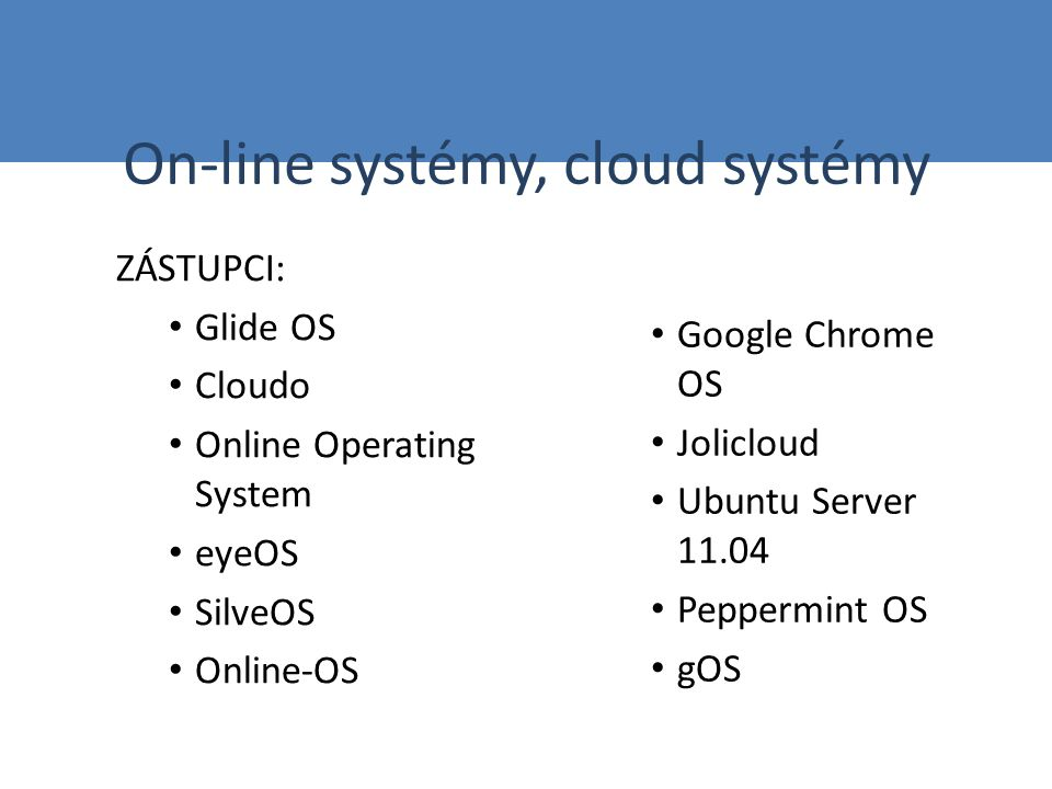 On-line systémy, cloud systémy ZÁSTUPCI: Glide OS Cloudo Online Operating System eyeOS SilveOS Online-OS Google Chrome OS Jolicloud Ubuntu Server 11.0